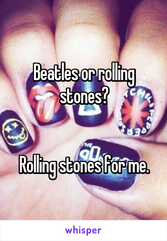Beatles or rolling stones?   Rolling stones for me.