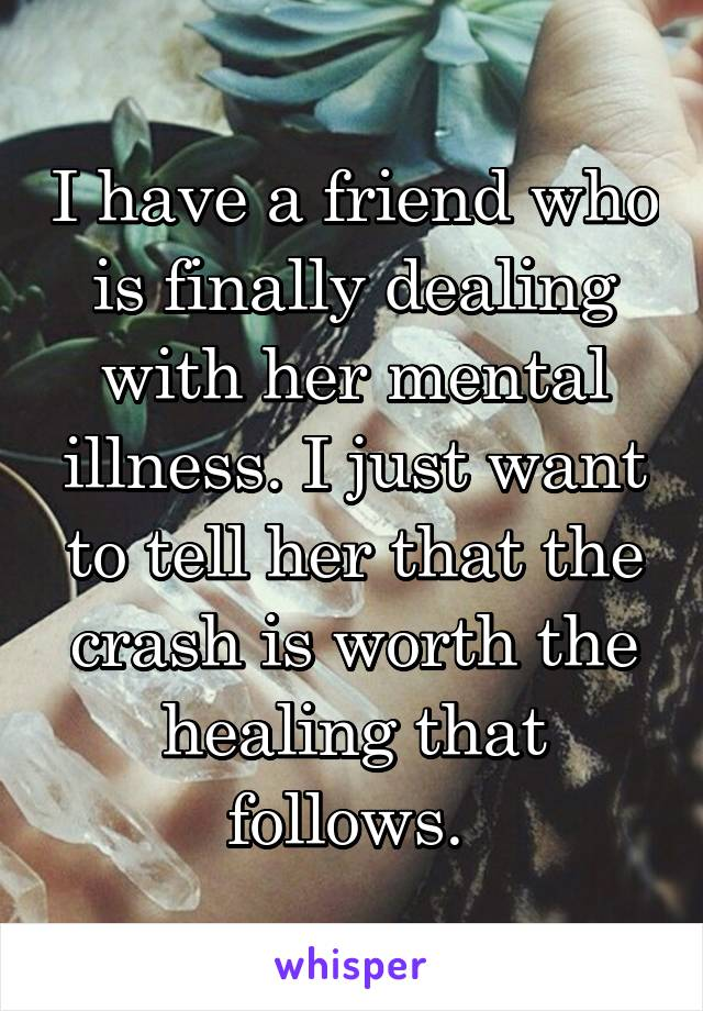 I have a friend who is finally dealing with her mental illness. I just want to tell her that the crash is worth the healing that follows.