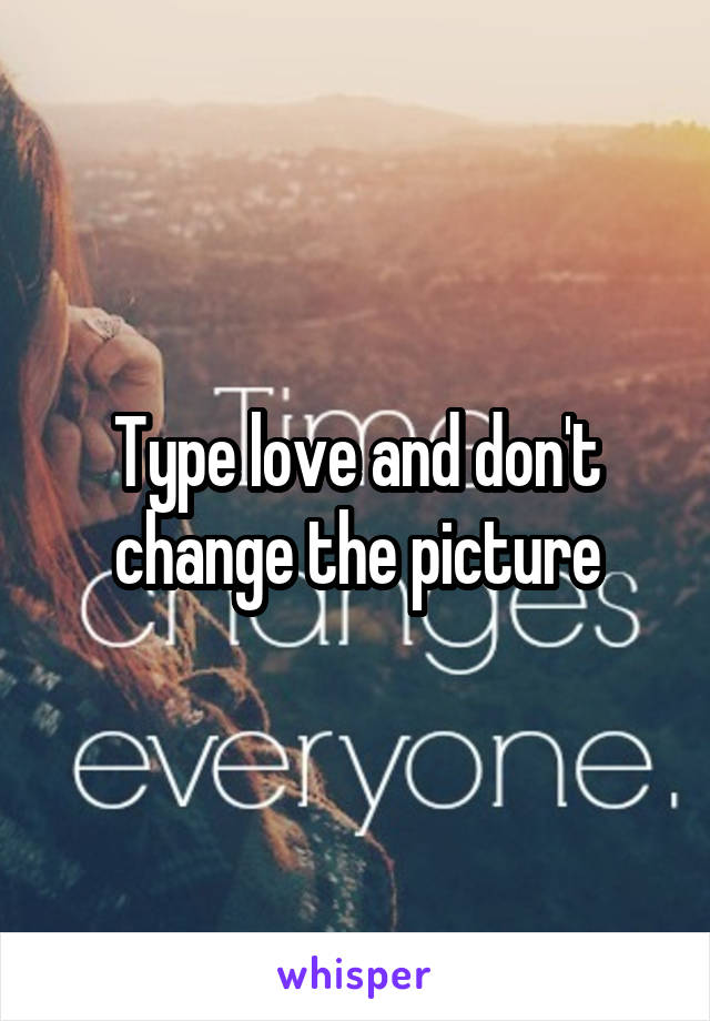 Type love and don't change the picture