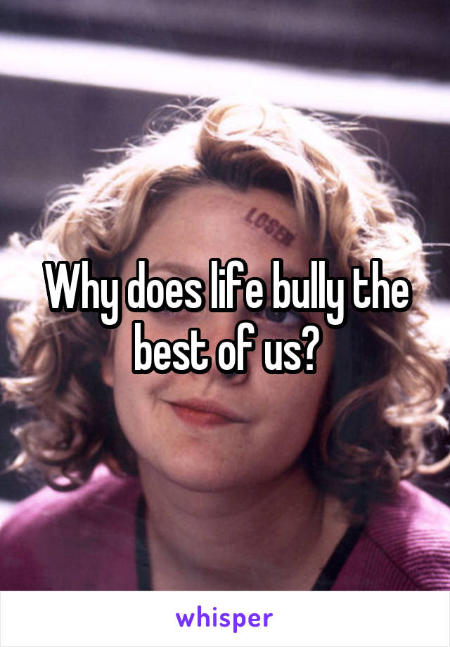 Why does life bully the best of us?
