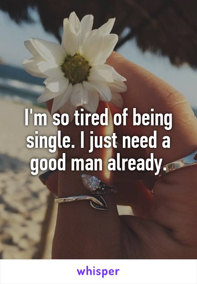 I'm so tired of being single. I just need a good man already.