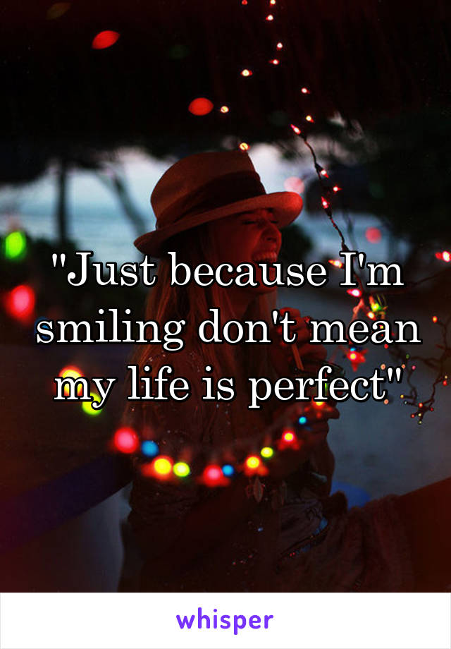 """""""Just because I'm smiling don't mean my life is perfect"""""""