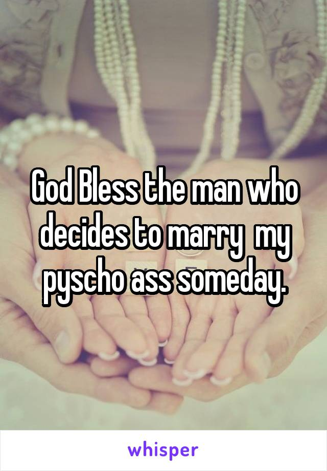 God Bless the man who decides to marry  my pyscho ass someday.