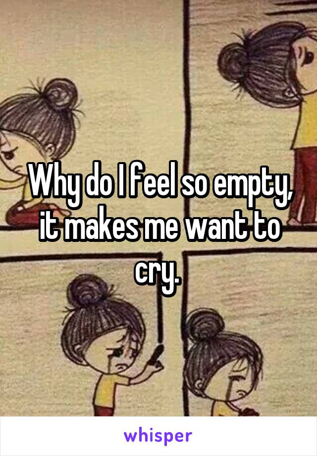 Why do I feel so empty, it makes me want to cry.
