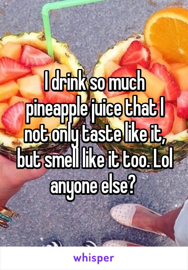 I drink so much pineapple juice that I not only taste like it, but smell like it too. Lol anyone else?