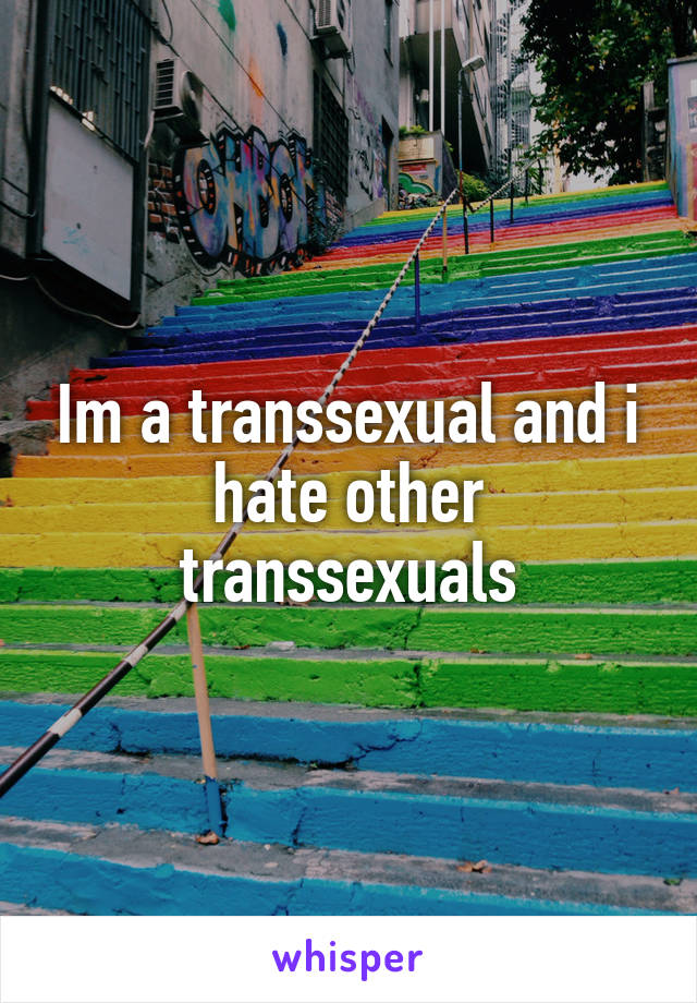 Im a transsexual and i hate other transsexuals
