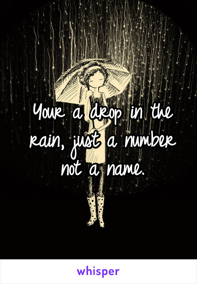 Your a drop in the rain, just a number not a name.