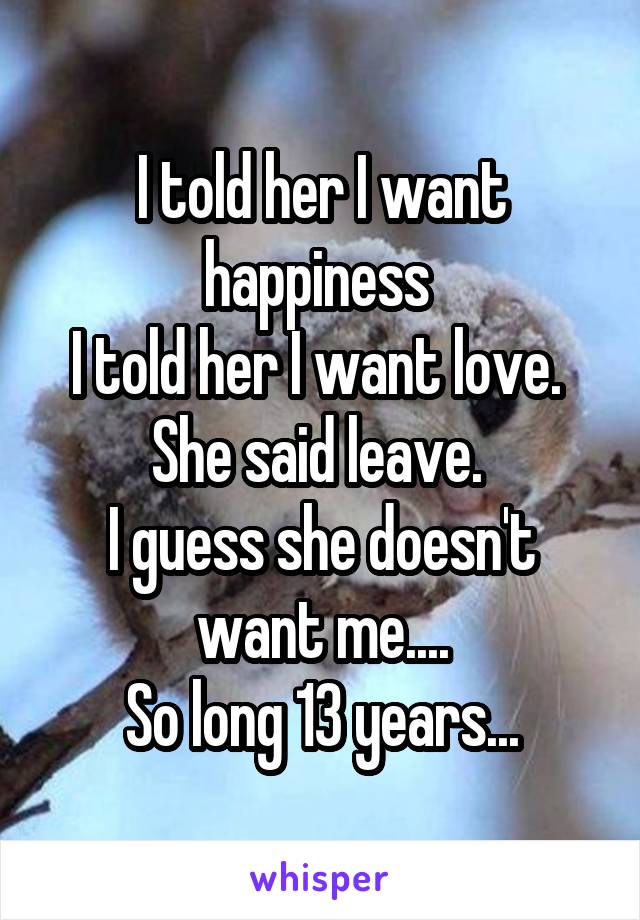 I told her I want happiness  I told her I want love.  She said leave.  I guess she doesn't want me.... So long 13 years...
