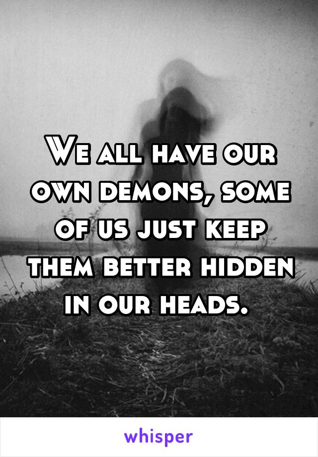We all have our own demons, some of us just keep them better hidden in our heads.