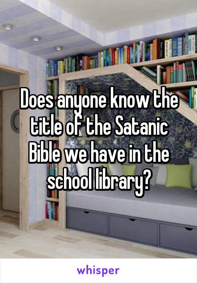 Does anyone know the title of the Satanic Bible we have in the school library?