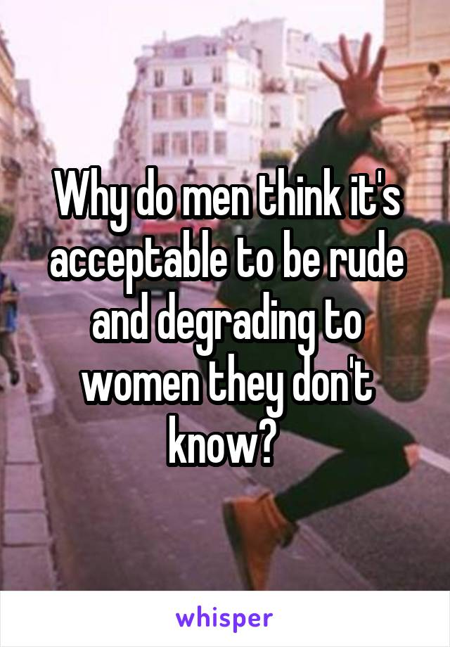 Why do men think it's acceptable to be rude and degrading to women they don't know?