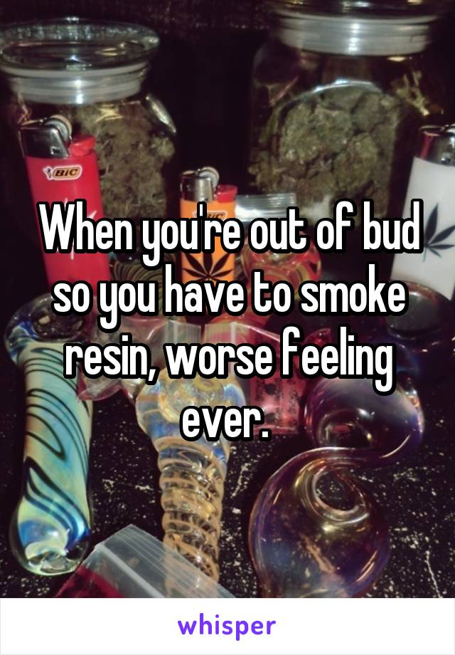When you're out of bud so you have to smoke resin, worse feeling ever.
