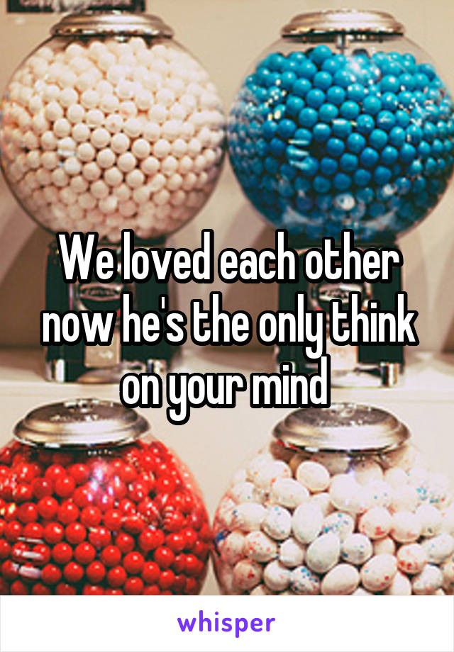 We loved each other now he's the only think on your mind
