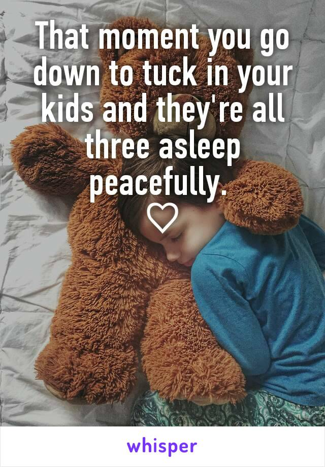 That moment you go down to tuck in your kids and they're all three asleep peacefully.  ♡