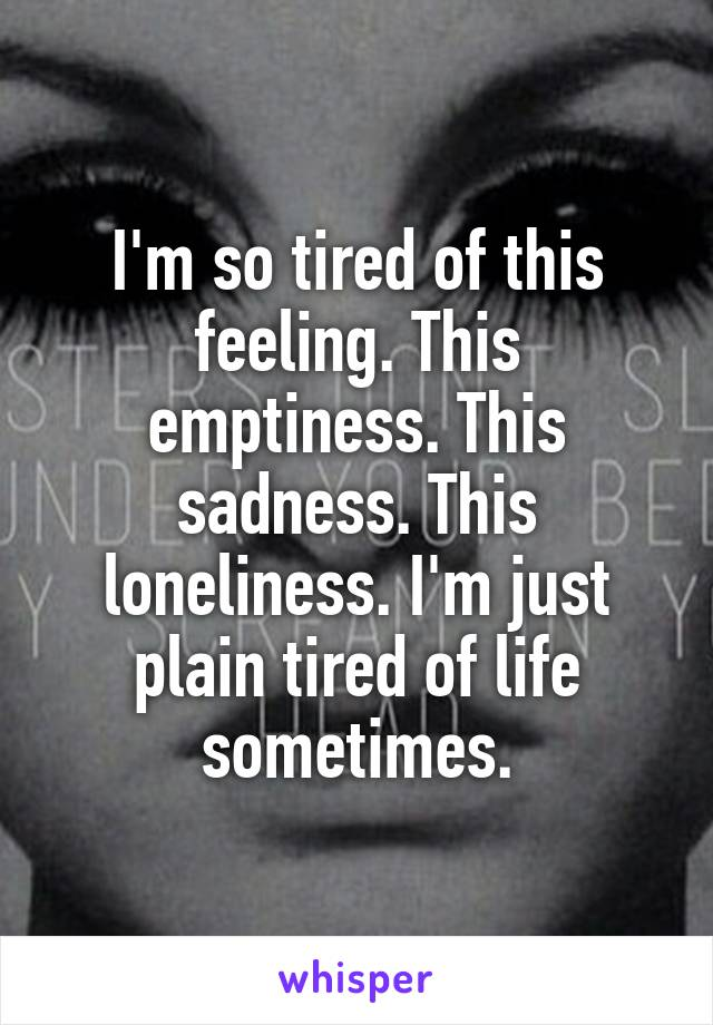 I'm so tired of this feeling. This emptiness. This sadness. This loneliness. I'm just plain tired of life sometimes.