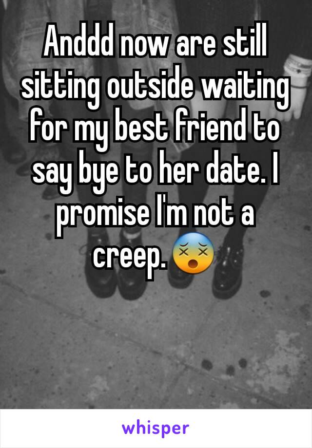 Anddd now are still sitting outside waiting for my best friend to say bye to her date. I promise I'm not a creep.😵