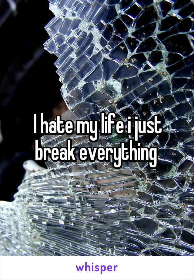 I hate my life i just break everything