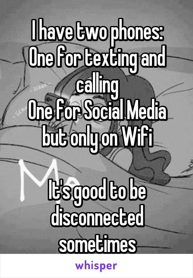 I have two phones: One for texting and calling One for Social Media but only on Wifi  It's good to be disconnected sometimes