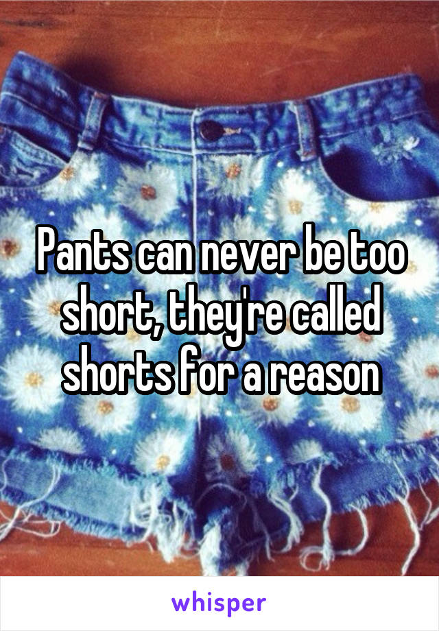 Pants can never be too short, they're called shorts for a reason