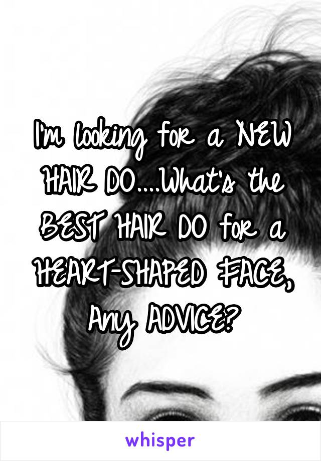 I'm looking for a NEW HAIR DO....What's the BEST HAIR DO for a HEART-SHAPED FACE, Any ADVICE?