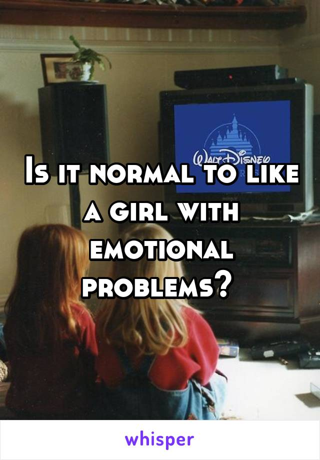 Is it normal to like a girl with emotional problems?
