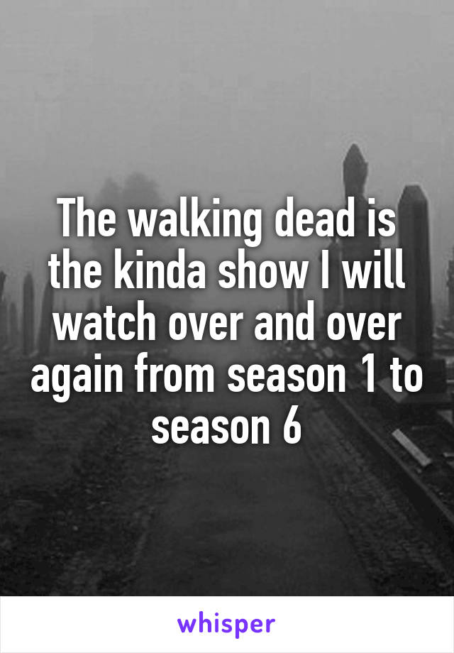 The walking dead is the kinda show I will watch over and over again from season 1 to season 6