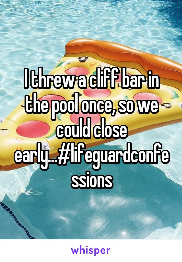 I threw a cliff bar in the pool once, so we could close early...#lifeguardconfessions