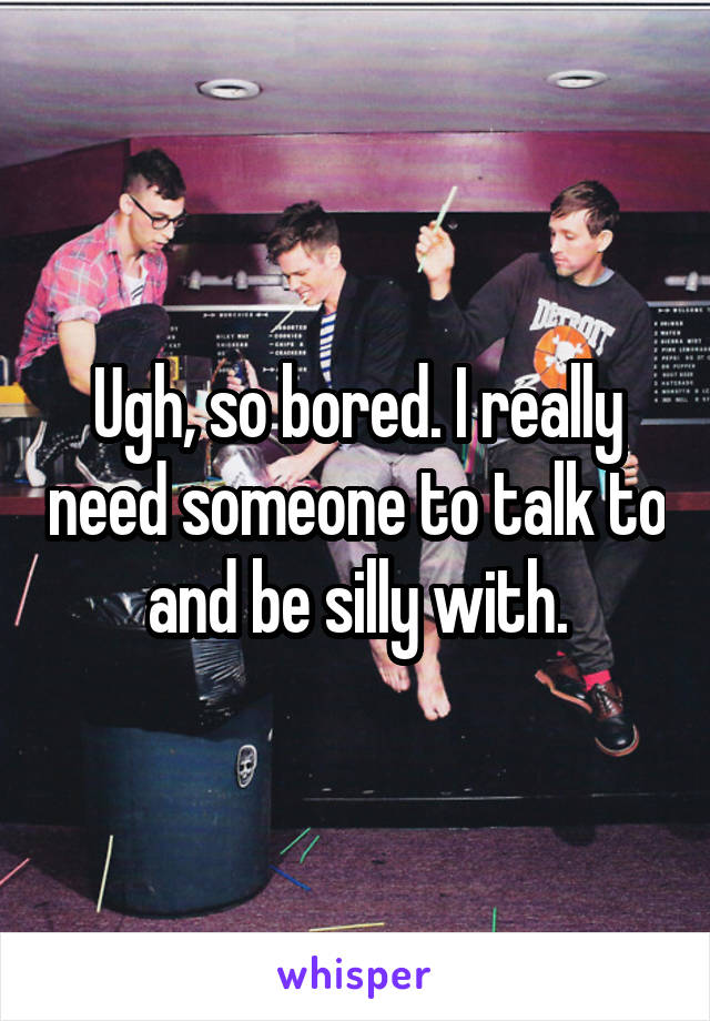 Ugh, so bored. I really need someone to talk to and be silly with.