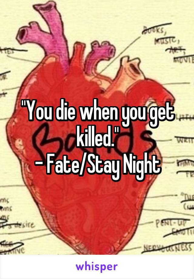"""""""You die when you get killed."""" - Fate/Stay Night"""