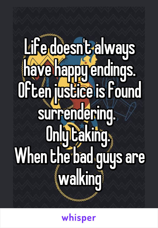 Life doesn't always have happy endings. Often justice is found surrendering.   Only taking.  When the bad guys are walking