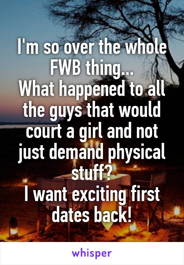 I'm so over the whole FWB thing... What happened to all the guys that would court a girl and not just demand physical stuff? I want exciting first dates back!