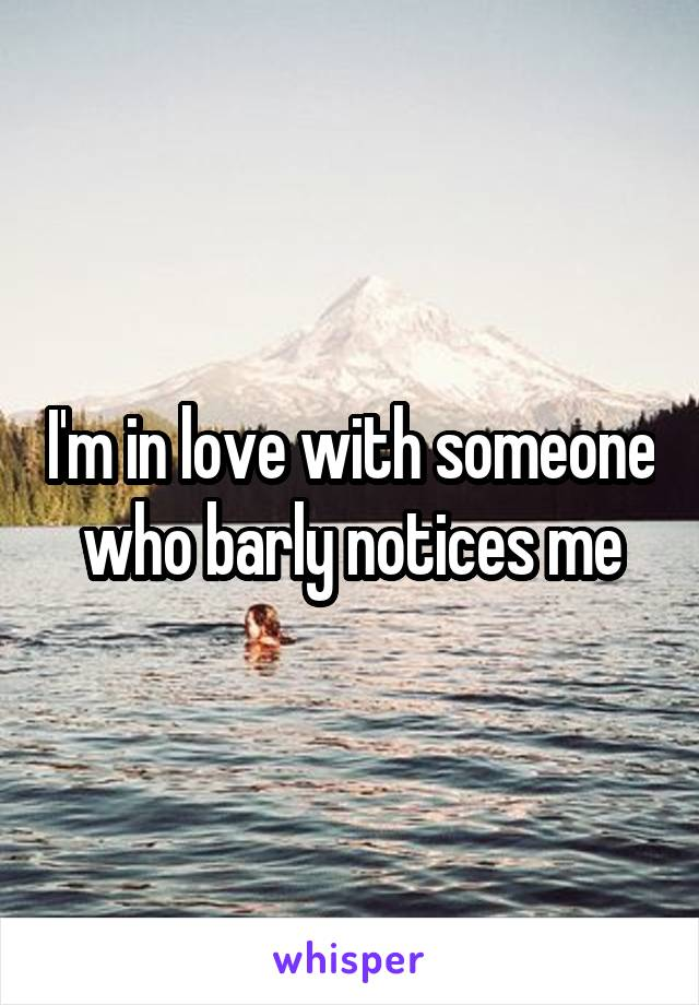 I'm in love with someone who barly notices me