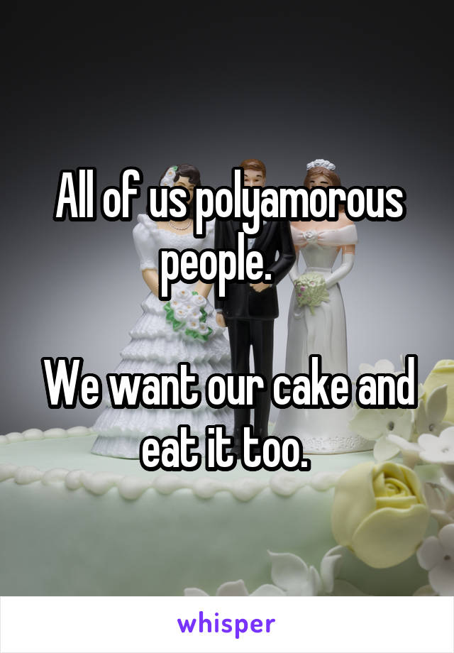 All of us polyamorous people.     We want our cake and eat it too.