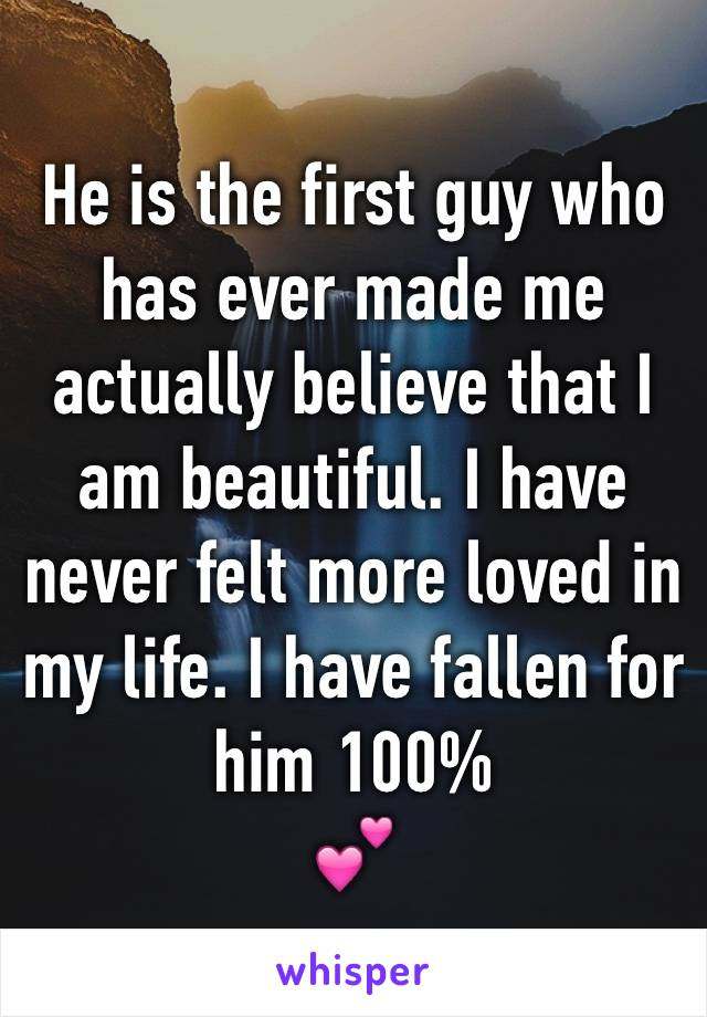 He is the first guy who has ever made me actually believe that I am beautiful. I have never felt more loved in my life. I have fallen for him 100% 💕