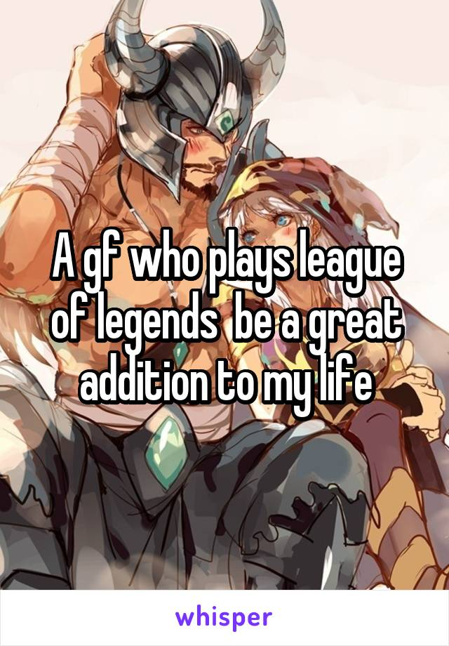 A gf who plays league of legends  be a great addition to my life