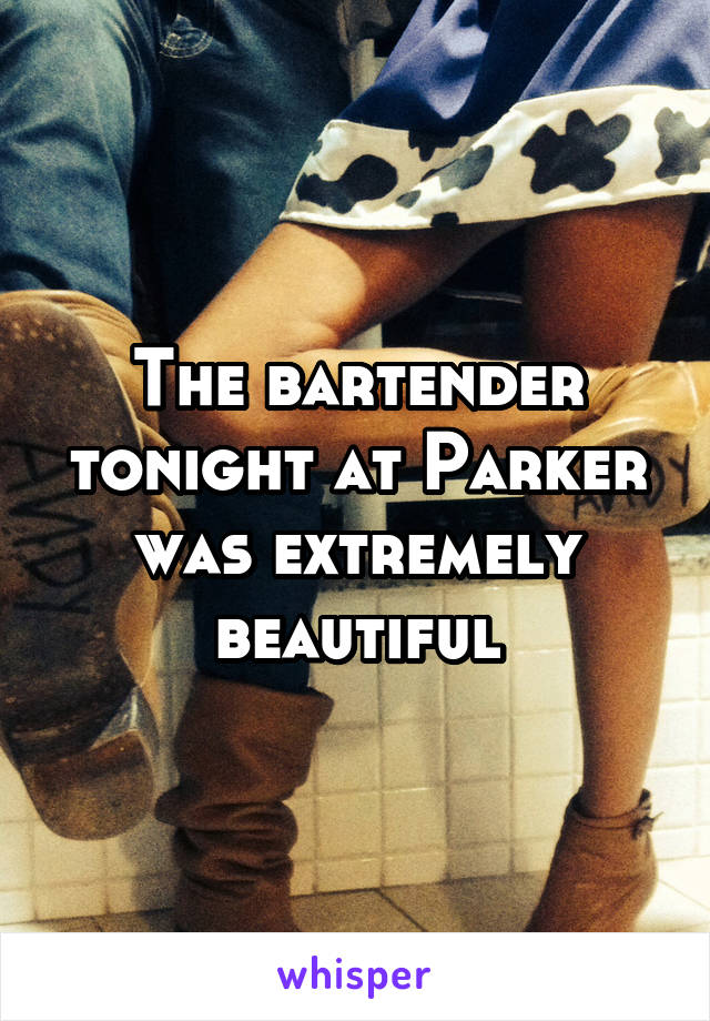 The bartender tonight at Parker was extremely beautiful