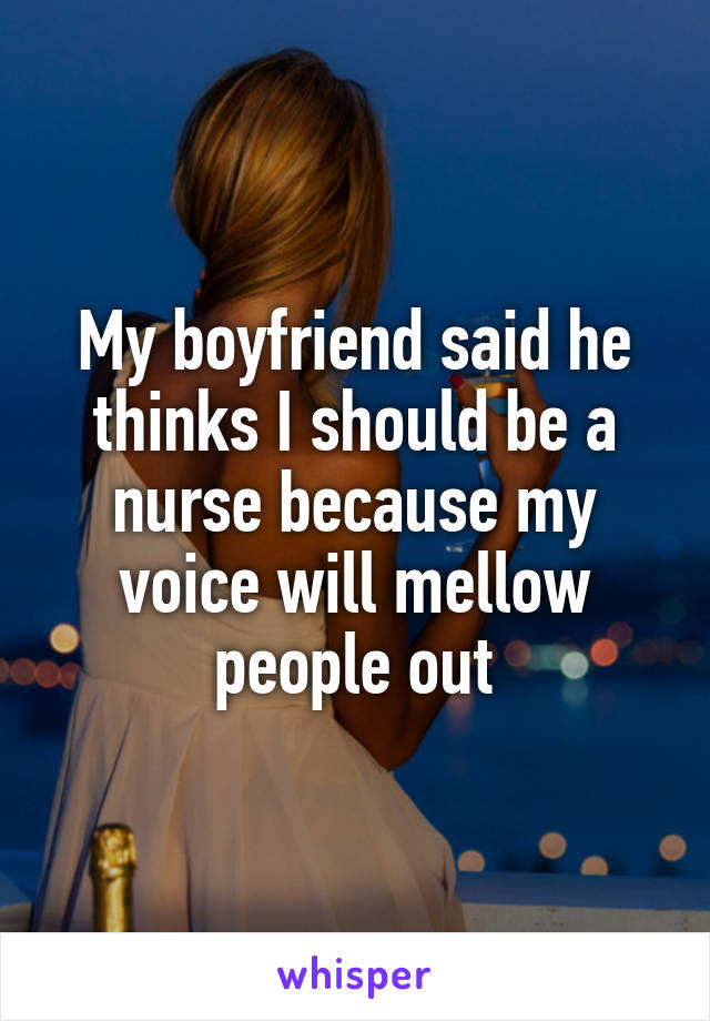 My boyfriend said he thinks I should be a nurse because my voice will mellow people out