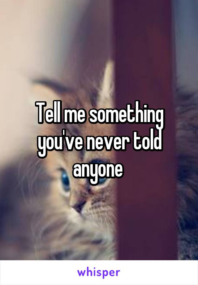 Tell me something you've never told anyone