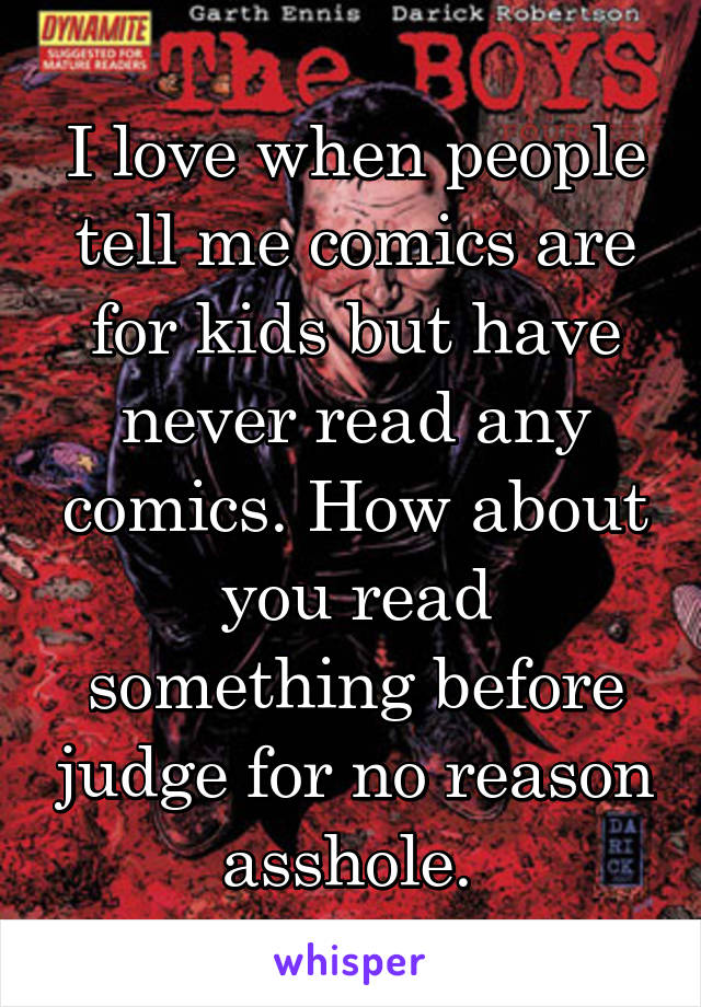 I love when people tell me comics are for kids but have never read any comics. How about you read something before judge for no reason asshole.