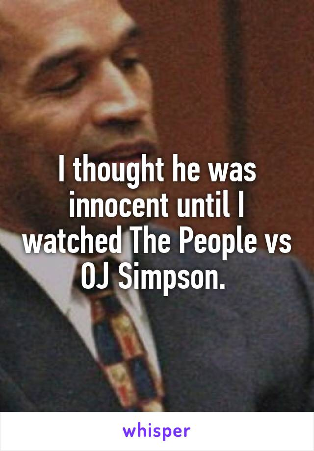 I thought he was innocent until I watched The People vs OJ Simpson.