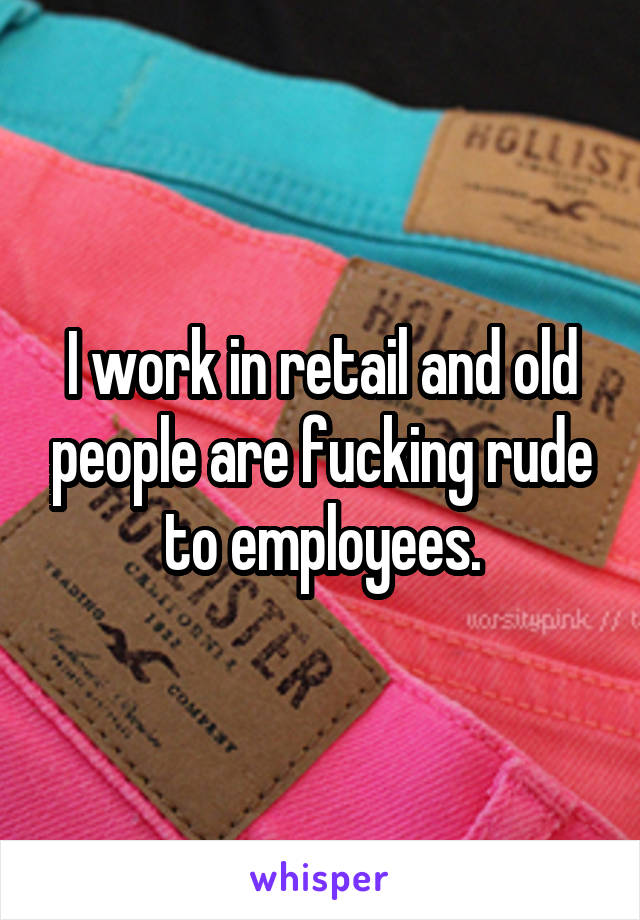 I work in retail and old people are fucking rude to employees.
