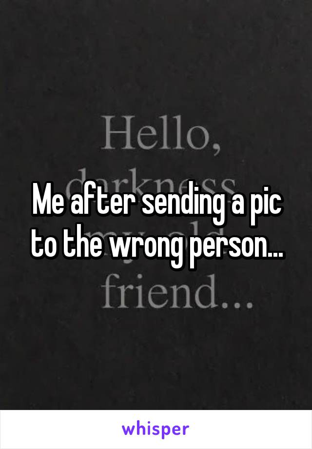 Me after sending a pic to the wrong person...