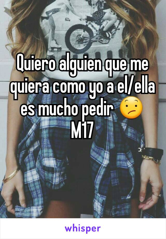 Quiero alguien que me quiera como yo a el/ella es mucho pedir 😕 M17
