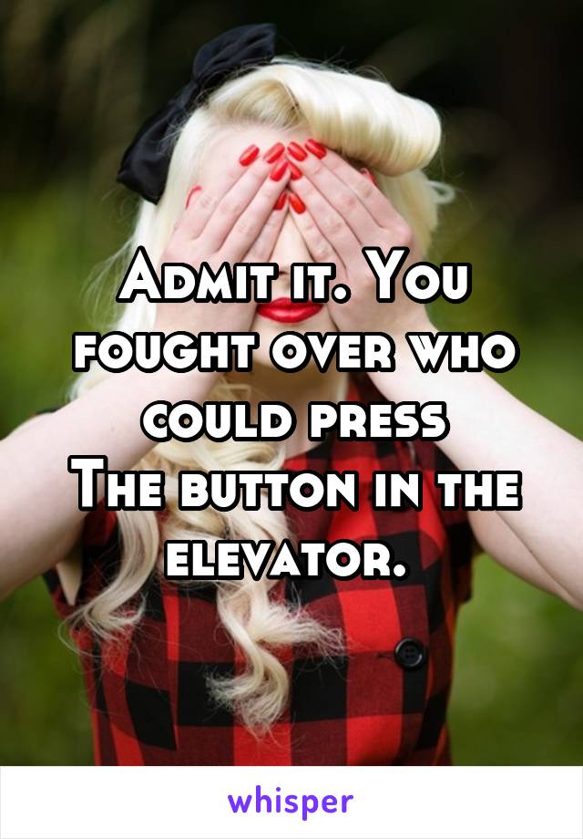 Admit it. You fought over who could press The button in the elevator.