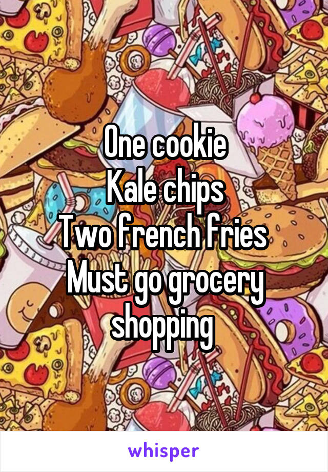 One cookie Kale chips Two french fries  Must go grocery shopping