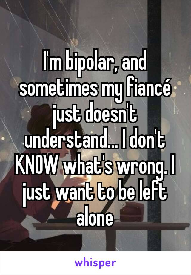 I'm bipolar, and sometimes my fiancé just doesn't understand... I don't KNOW what's wrong. I just want to be left alone