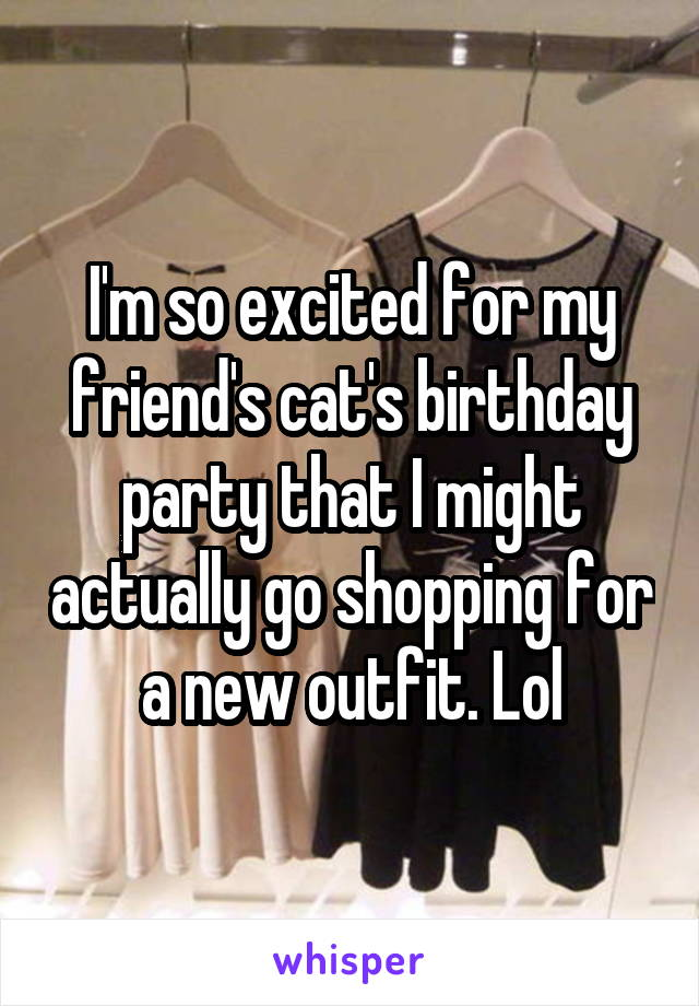 I'm so excited for my friend's cat's birthday party that I might actually go shopping for a new outfit. Lol