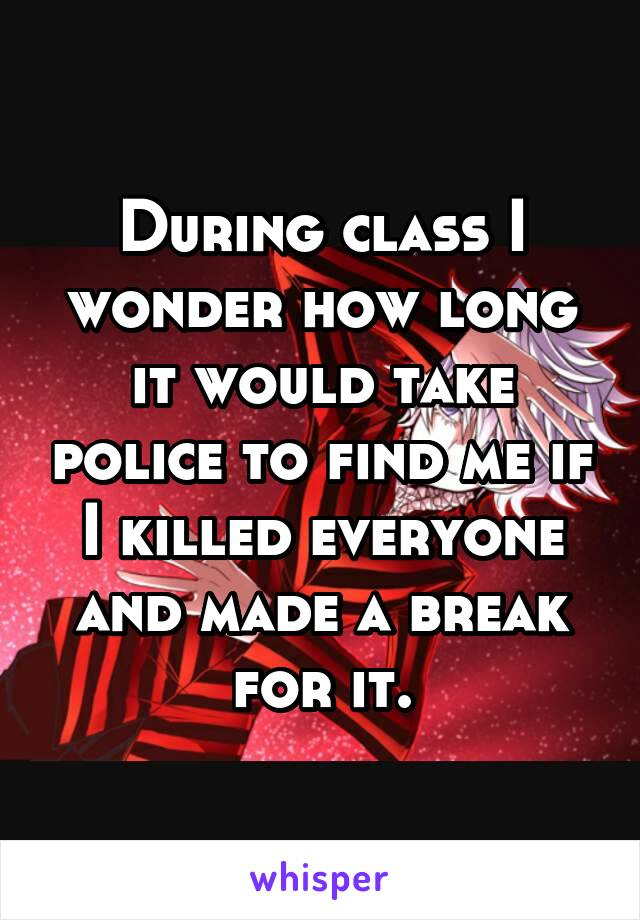 During class I wonder how long it would take police to find me if I killed everyone and made a break for it.