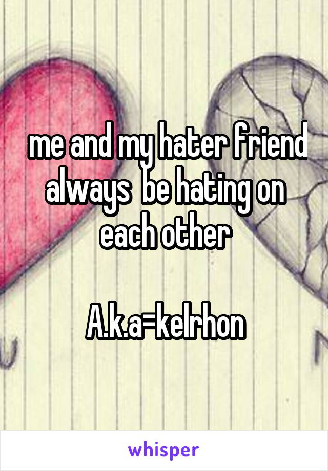 me and my hater friend always  be hating on each other  A.k.a=kelrhon