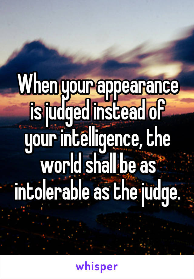 When your appearance is judged instead of your intelligence, the world shall be as intolerable as the judge.
